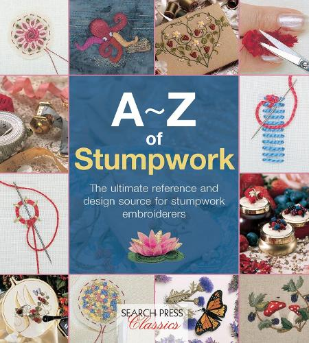 A-Z of Stumpwork: The Ultimate Reference and Design Source for Stumpwork Embroiderers - A-Z of Needlecraft (Paperback)