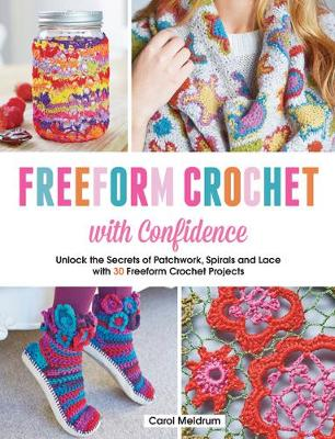 Freeform Crochet with Confidence: Unlock the Secrets of Patchwork, Spirals and Lace with 30 Freeform Crochet Projects (Paperback)