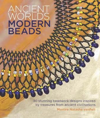 Ancient Worlds, Modern Beads: 30 Stunning Beadwork Designs Inspired by Treasures from Ancient Civilisations (Paperback)