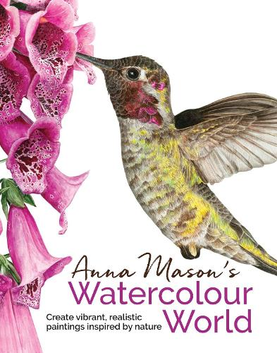 Anna Mason's Watercolour World: Create Vibrant, Realistic Paintings Inspired by Nature (Hardback)