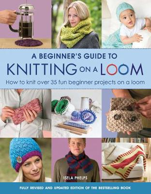 A Beginner's Guide to Knitting on a Loom (New Edition): How to Knit Over 35 Fun Beginner Projects on a Loom (Paperback)