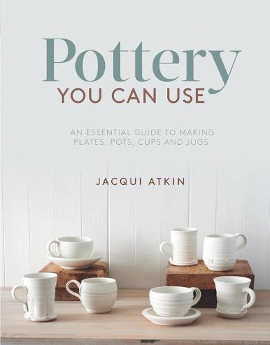 Pottery You Can Use: An Essential Guide to Making Plates, Pots, Cups and Jugs (Paperback)