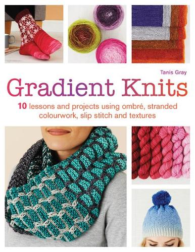 Gradient Knits: 10 Lessons and Projects Using Ombre, Stranded Colourwork, Slip Stitch and Textures (Paperback)