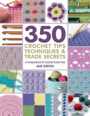 350 Crochet Tips, Techniques & Trade Secrets: A Compendium of Crochet Know-How (Paperback)