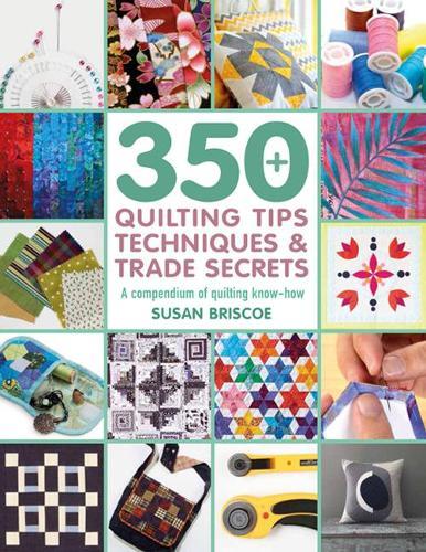 350+ Quilting Tips, Techniques & Trade Secrets: A Compendium of Quilting Know-How - 350 Tips, Techniques & Trade Secrets (Paperback)