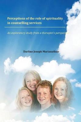 Perceptions of the role of spirituality in counselling services: An exploratory study from a therapist's perspective (Paperback)