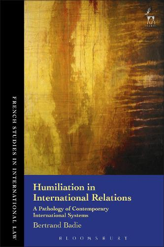 Humiliation in International Relations: A Pathology of Contemporary International Systems - French Studies in International Law (Hardback)