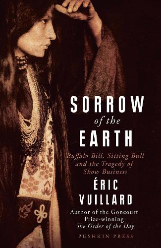 Sorrow of the Earth: Buffalo Bill, Sitting Bull and the Tragedy of Show Business (Paperback)