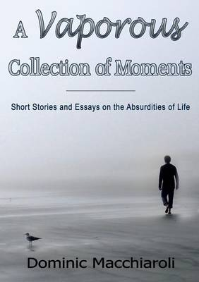 A Vaporous Collection of Moments: Short Stories and Essays on the Absurdities of Life (Paperback)