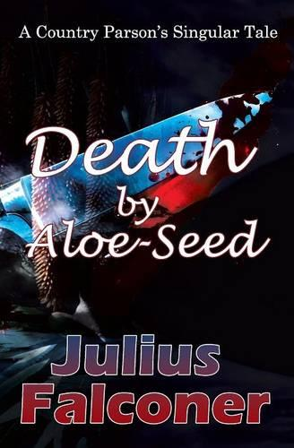 Death by Aloe-Seed: A Country Parson's Singular Tale - Julius Falconer Series 18 (Paperback)