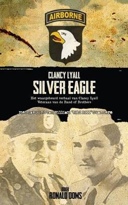 Silver Eagle: Het Waargebeurd Verhaal Van Clancy Lyall. Veteraan Van De Band of Brothers (Paperback)