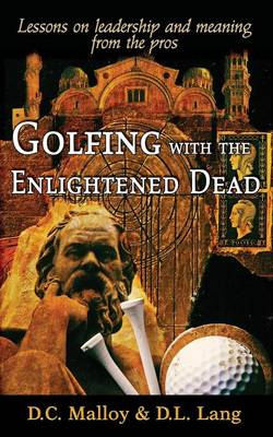 Golfing with the Enlightened Dead: Lessons on Leadership and Meaning from the Pros 2016 (Paperback)