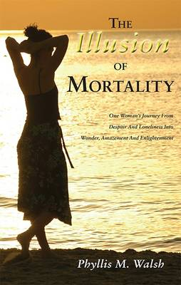 The Illusion of Mortality: One Woman's Journey From Despair And Loneliness Into Wonder, Amazement And Enlightenment (Paperback)