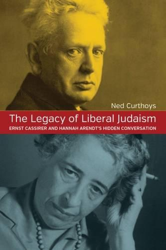 The Legacy of Liberal Judaism: Ernst Cassirer and Hannah Arendt's Hidden Conversation (Hardback)