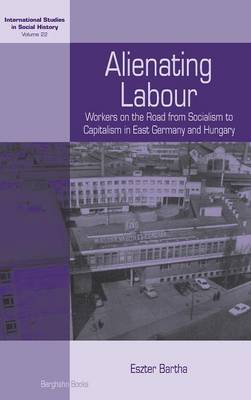 Alienating Labour: Workers on the Road from Socialism to Capitalism in East Germany and Hungary - International Studies in Social History 22 (Hardback)