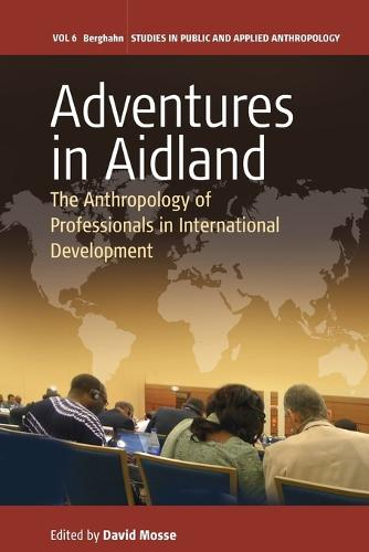Adventures in Aidland: The Anthropology of Professionals in International Development - Studies in Public and Applied Anthropology 6 (Paperback)