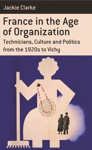 France in the Age of Organization: Factory, Home and Nation from the 1920s to Vichy - Berghahn Monographs in French Studies 11 (Paperback)