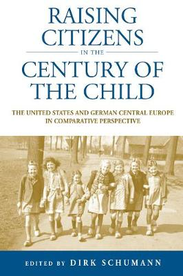 Raising Citizens in the 'Century of the Child': The United States and German Central Europe in Comparative Perspective - Studies in German History 12 (Paperback)