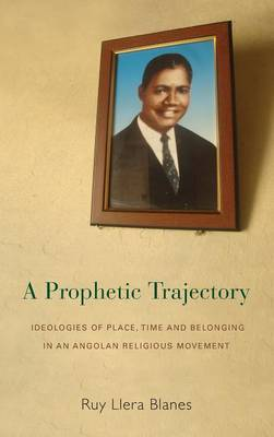 A Prophetic Trajectory: Ideologies of Place, Time and Belonging in an Angolan Religious Movement (Hardback)