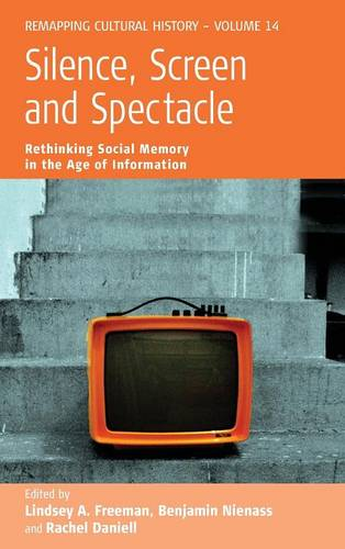 Silence, Screen, and Spectacle: Rethinking Social Memory in the Age of Information and New Media - Remapping Cultural History 14 (Hardback)