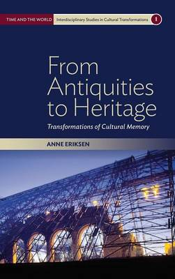 From Antiquities to Heritage: Transformations of Cultural Memory - Time and the World: Interdisciplinary Studies in Cultural Transformations 1 (Hardback)