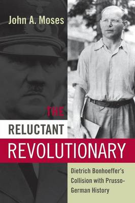 The Reluctant Revolutionary: Dietrich Bonhoeffer's Collision with Prusso-German History (Paperback)