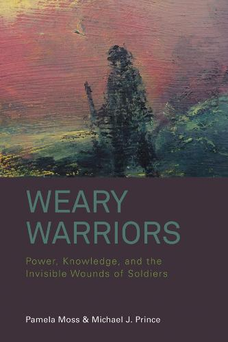 Weary Warriors: Power, Knowledge, and the Invisible Wounds of Soldiers (Hardback)