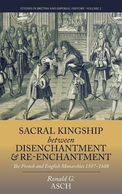 Sacral Kingship Between Disenchantment and Re-enchantment: The French and English Monarchies 1587-1688 - Studies in British and Imperial History 2 (Hardback)