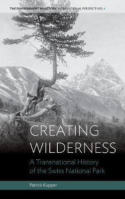 Creating Wilderness: A Transnational History of the Swiss National Park - Environment in History: International Perspectives 4 (Hardback)