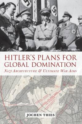 Hitler's Plans for Global Domination: Nazi Architecture and Ultimate War Aims (Paperback)