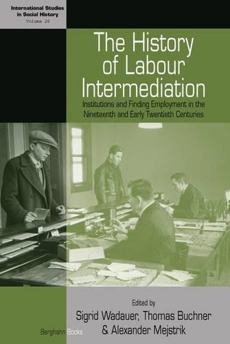 The History of Labour Intermediation: Institutions and Finding Employment in the Nineteenth and Early Twentieth Centuries - International Studies in Social History 26 (Hardback)