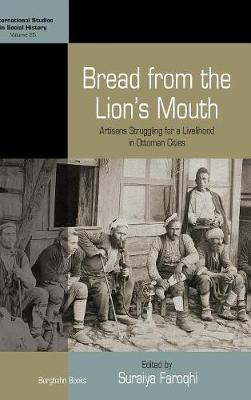 Bread from the Lion's Mouth: Artisans Struggling for a Livelihood in Ottoman Cities - International Studies in Social History 25 (Hardback)