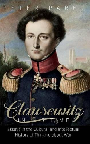 Clausewitz in His Time: Essays in the Cultural and Intellectual History of Thinking about War (Hardback)
