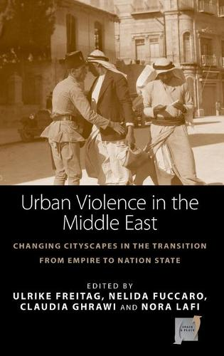 Urban Violence in the Middle East: Changing Cityscapes in the Transition from Empire to Nation State - Space and Place 14 (Hardback)