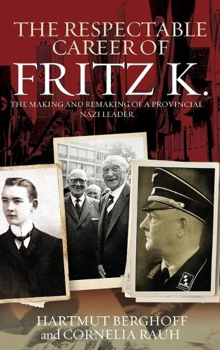 The Respectable Career of Fritz K.: The Making and Remaking of a Provincial Nazi Leader - Studies in German History 18 (Hardback)