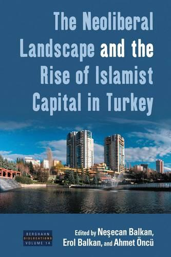 The Neoliberal Landscape and the Rise of Islamist Capital in Turkey - Dislocations 14 (Hardback)