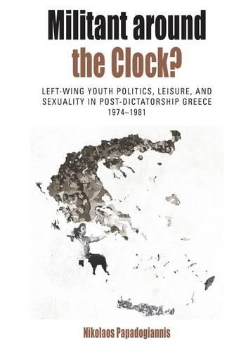 Militant Around the Clock?: Left-Wing Youth Politics, Leisure, and Sexuality in Post-Dictatorship Greece, 1974-1981 - Protest, Culture & Society 13 (Hardback)