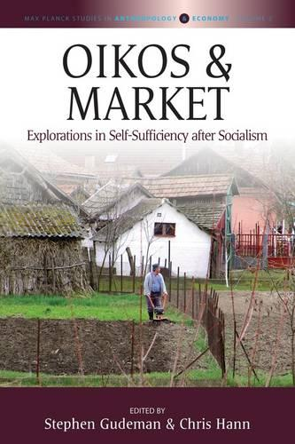 Oikos and Market: Explorations in Self-Sufficiency after Socialism - Max Planck Studies in Anthropology and Economy 2 (Hardback)