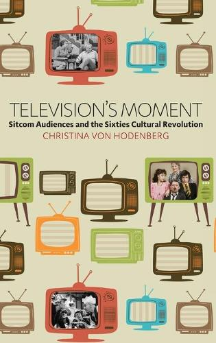 Television's Moment: Sitcom Audiences and the Sixties Cultural Revolution (Hardback)