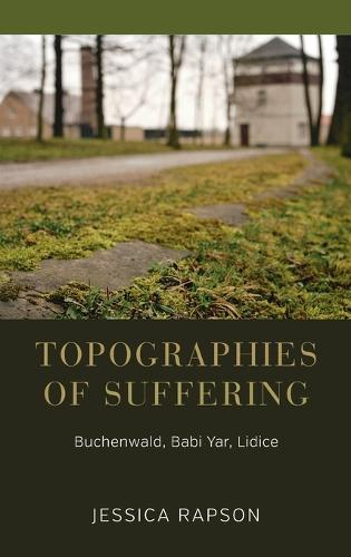 Topographies of Suffering: Buchenwald, Babi Yar, Lidice (Hardback)