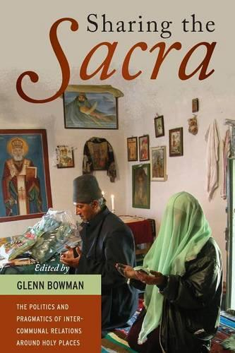 Sharing the <i>Sacra</i>: The Politics and Pragmatics of Intercommunal Relations around Holy Places (Paperback)