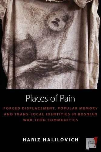 Places of Pain: Forced Displacement, Popular Memory and Trans-local Identities in Bosnian War-torn Communities - Space and Place 10 (Paperback)