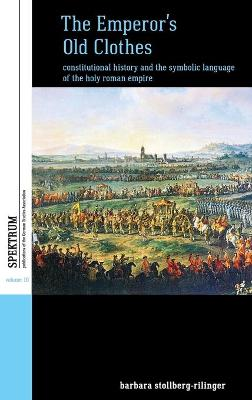 The Emperor's Old Clothes: Constitutional History and the Symbolic Language of the Holy Roman Empire - Spektrum: Publications of the German Studies Association 10 (Hardback)