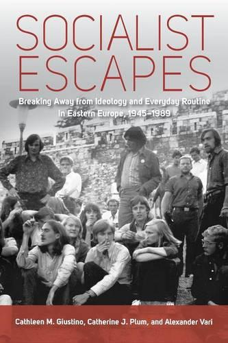 Socialist Escapes: Breaking Away from Ideology and Everyday Routine in Eastern Europe, 1945-1989 (Paperback)
