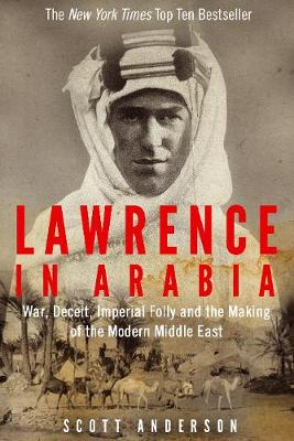 Lawrence in Arabia: War, Deceit, Imperial Folly and the Making of the Modern Middle East (Hardback)