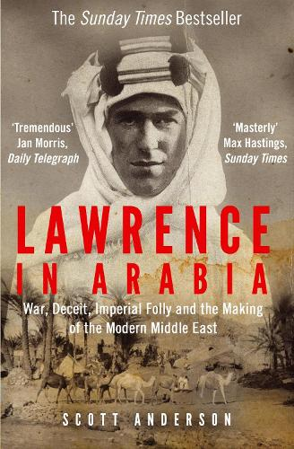 Lawrence in Arabia: War, Deceit, Imperial Folly and the Making of the Modern Middle East (Paperback)