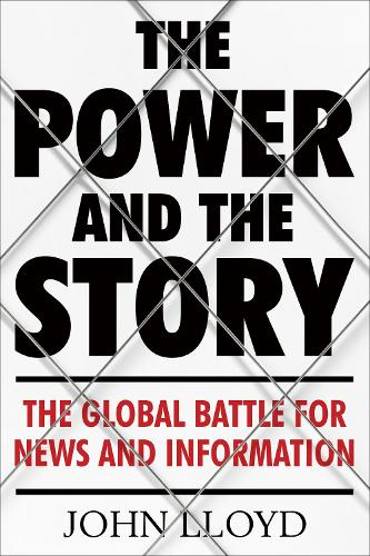 The Power and the Story: The Global Battle for News and Information (Hardback)