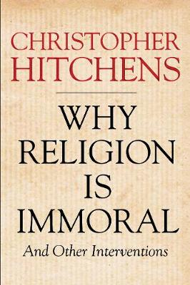 Why Religion is Immoral: And Other Interventions (Hardback)