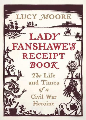 Lady Fanshawe's Receipt Book: The Life and Times of a Civil War Heroine (Hardback)