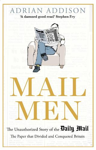 Mail Men: The Unauthorized Story of the Daily Mail - The Paper that Divided and Conquered Britain (Hardback)
